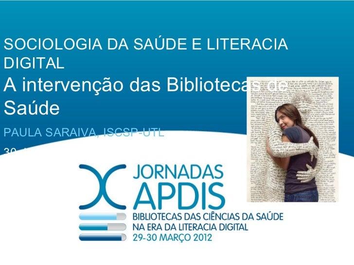 SOCIOLOGIA DA SAÚDE E LITERACIADIGITALA intervenção das Bibliotecas deSaúdePAULA SARAIVA, ISCSP-UTL30 de Março de 2012
