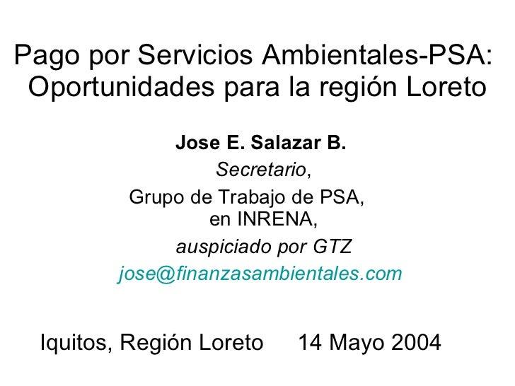 Pago por Servicios Ambientales-PSA:  Oportunidades para la región Loreto Jose E. Salazar B.   Secretario , Grupo de Trabaj...