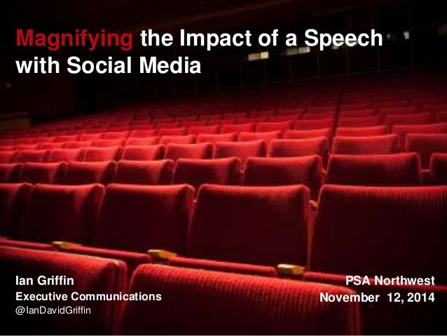 Magnifying the Impact of a Speech  with Social Media  Ian Griffin  Executive Communications  @IanDavidGriffin  PSA Northwe...