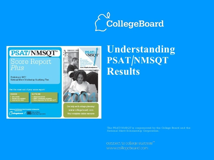 Understanding PSAT/NMSQT Results The PSAT/NMSQT is cosponsored by the College Board and the  National Merit Scholarship Co...