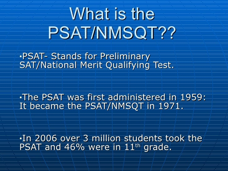 What is the PSAT/NMSQT?? <ul><li>PSAT- Stands for Preliminary SAT/National Merit Qualifying Test. </li></ul><ul><li>The PS...