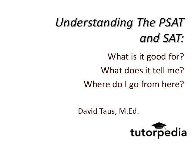 Understanding The PSAT               and SAT:         What is it good for?        What does it tell me?     Where do I go ...