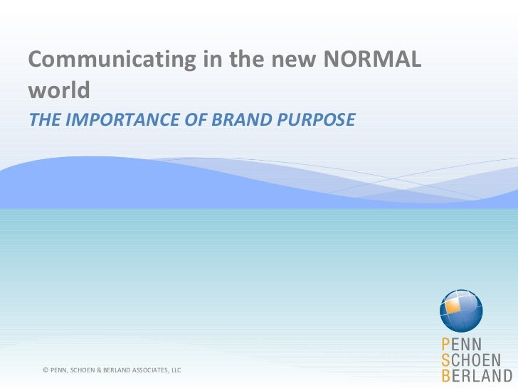 Communicating in the new NORMAL world THE IMPORTANCE OF BRAND PURPOSE © PENN, SCHOEN & BERLAND ASSOCIATES, LLC
