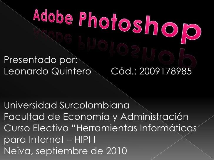 Adobe Photoshop<br />Presentado por:<br />Leonardo QuinteroCód.: 2009178985<br />Universidad Surcolombiana<br />Facultad ...