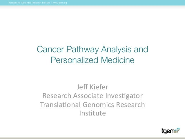 Translational Genomics Research Institute | www.tgen.org Cancer Pathway Analysis and Personalized Medicine Jeff  Kiefer ...