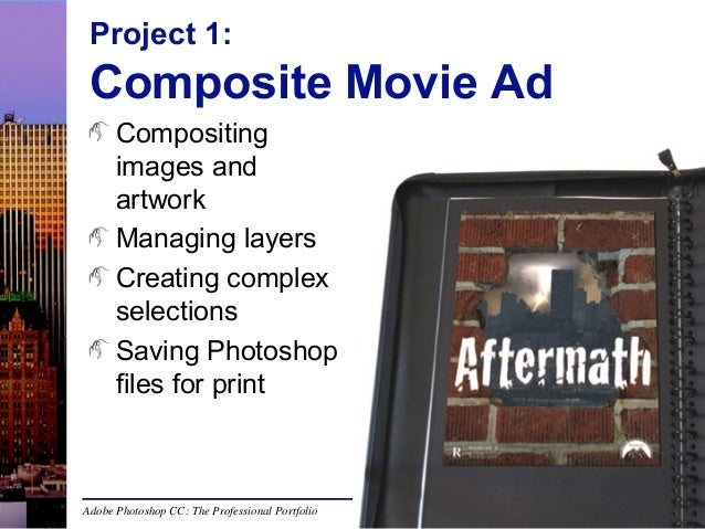 Project 1:  Composite Movie Ad Compositing images and artwork Managing layers Creating complex selections Saving Photoshop...