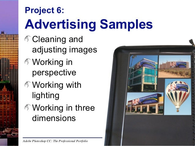 Project 6:  Advertising Samples Cleaning and adjusting images Working in perspective Working with lighting Working in thre...