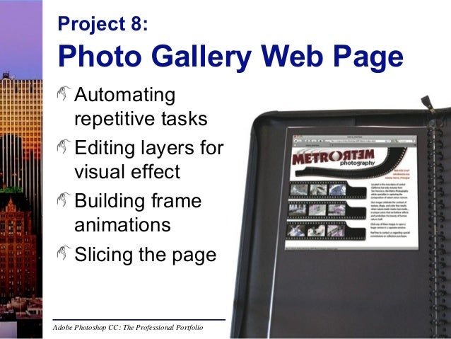 Project 8:  Photo Gallery Web Page Automating repetitive tasks Editing layers for visual effect Building frame animations ...