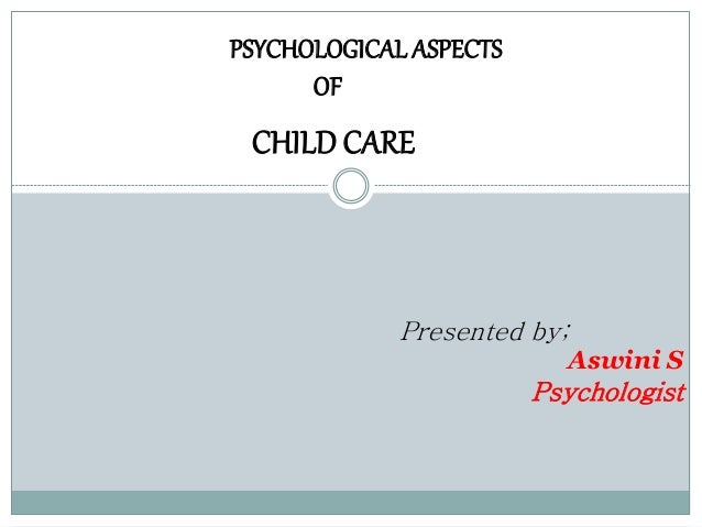 PSYCHOLOGICAL ASPECTS  OF  CHILD CARE  Presented by;  Aswini S  Psychologist