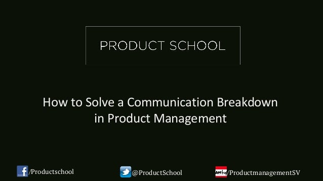 How	to	Solve	a	Communication	Breakdown		 in	Product	Management	 /Productschool @ProductSchool /ProductmanagementSV
