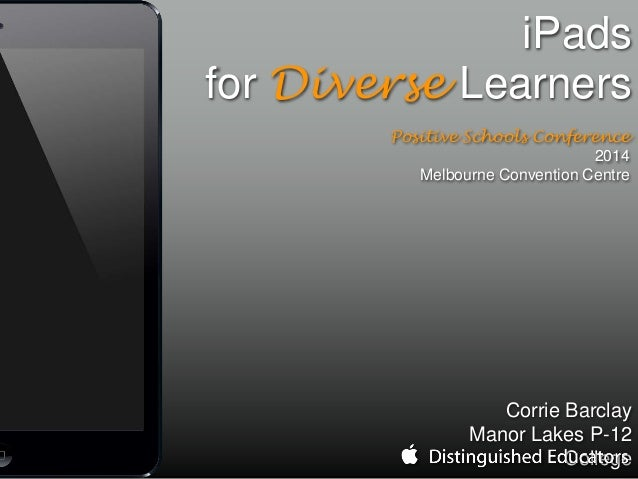 iPads for Diverse Learners Positive Schools Conference 2014 Melbourne Convention Centre Corrie Barclay Manor Lakes P-12 Co...