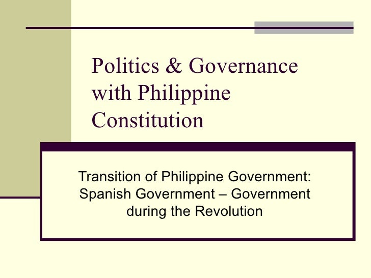 Politics & Governance  with Philippine  ConstitutionTransition of Philippine Government:Spanish Government – Government   ...