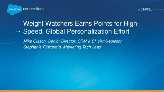 Weight Watchers Earns Points for High- Speed, Global Personalization Effort Mike Olsson, Senior Director, CRM & BI, @mikeo...