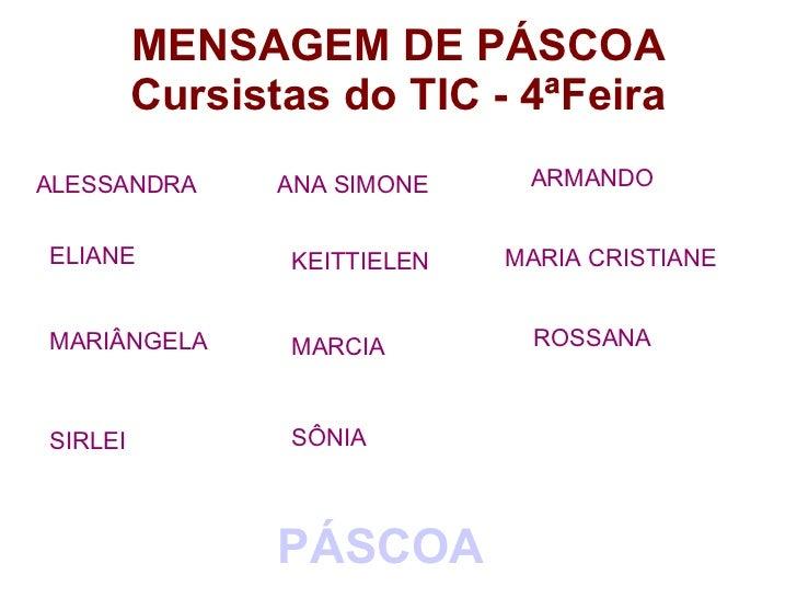 MENSAGEM DE PÁSCOA         Cursistas do TIC - 4ªFeiraALESSANDRA      ANA SIMONE    ARMANDOELIANE          KEITTIELEN   MAR...