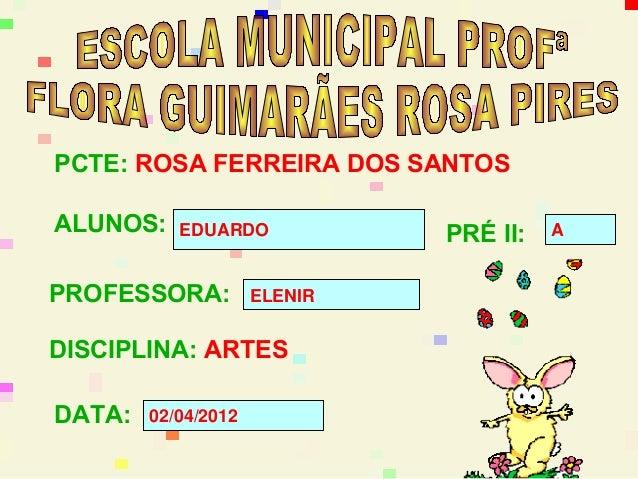 PCTE: ROSA FERREIRA DOS SANTOSALUNOS:    EDUARDO            PRÉ II:   APROFESSORA:          ELENIRDISCIPLINA: ARTESDATA:  ...