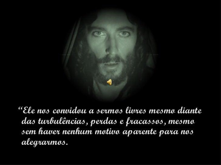"""""""Ele nos convidou a sermos livres mesmo diante das turbulências, perdas e fracassos, mesmo sem haver nenhum motivo aparent..."""