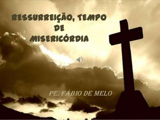 RESSURREIÇÃO, TEMPO        DE   MISERICÓRDIA       Pe. Fábio de Melo