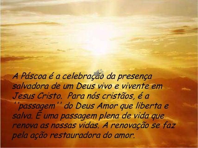 A Páscoa é a celebração da presença salvadora de um Deus vivo e vivente em Jesus Cristo. Para nós cristãos, é a ''passagem...
