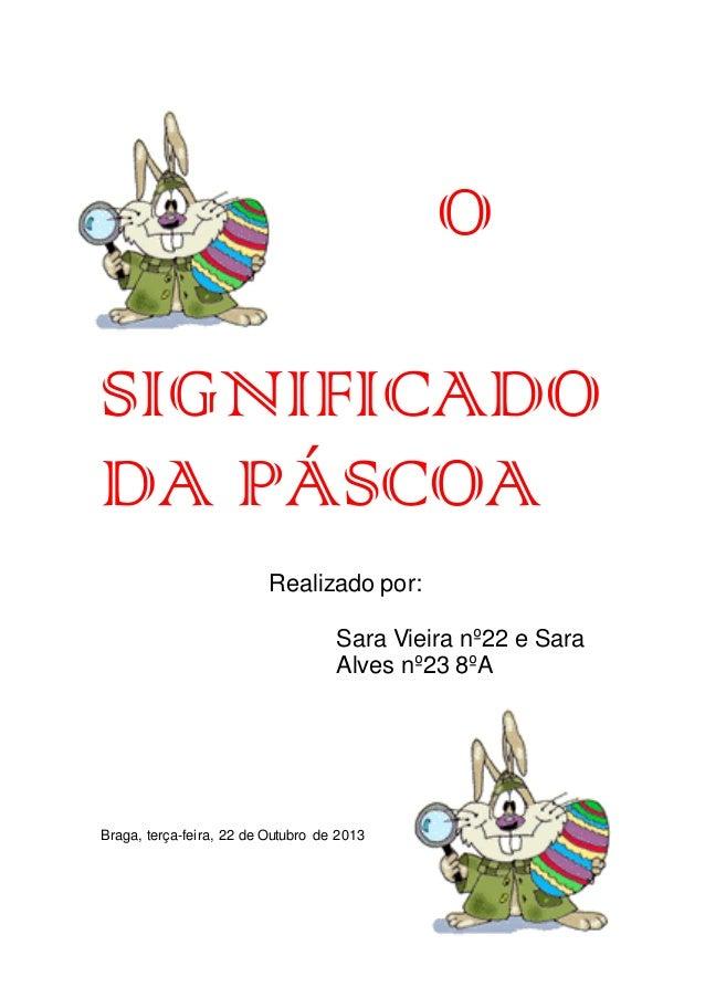 O SIGNIFICADO DA PÁSCOA Realizado por: Sara Vieira nº22 e Sara Alves nº23 8ºA  Braga, terça-feira, 22 de Outubro de 2013