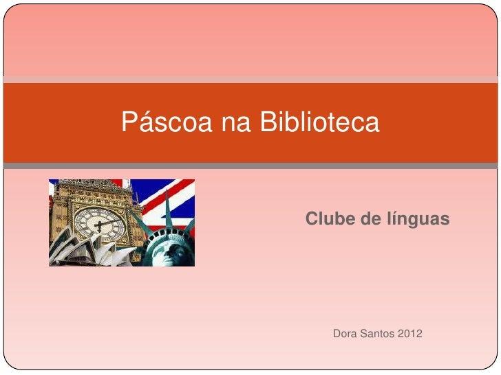 Páscoa na Biblioteca              Clube de línguas                 Dora Santos 2012