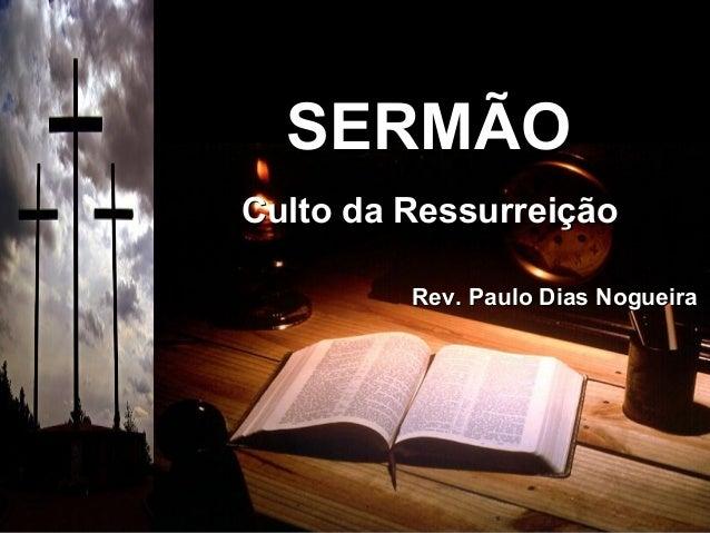 SERMÃOSERMÃO Culto da RessurreiçãoCulto da Ressurreição Rev. Paulo Dias NogueiraRev. Paulo Dias Nogueira