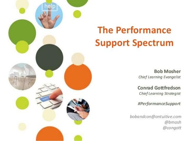 The PerformanceSupport Spectrum                    Bob Mosher          Chief Learning Evangelist          Conrad Gottfreds...