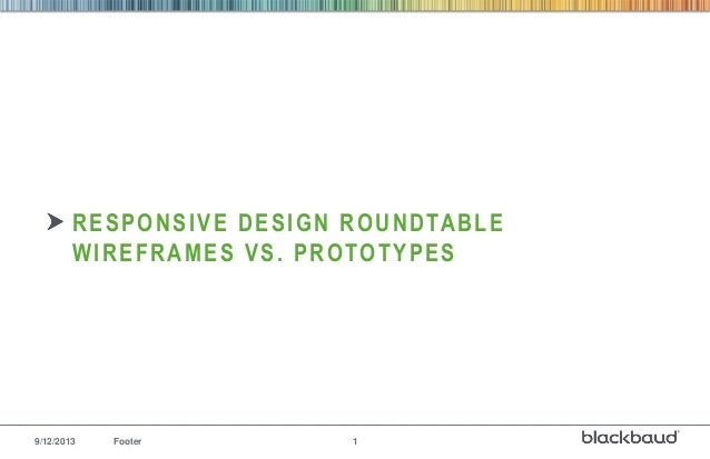9/12/2013 Footer 1 RESPONSIVE DESIGN ROUNDTABLE WIREFRAMES VS. PROTOTYPES