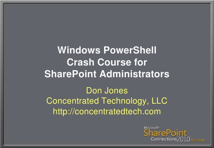 Windows PowerShellCrash Course forSharePoint Administrators<br />Don JonesConcentrated Technology, LLChttp://concentratedt...