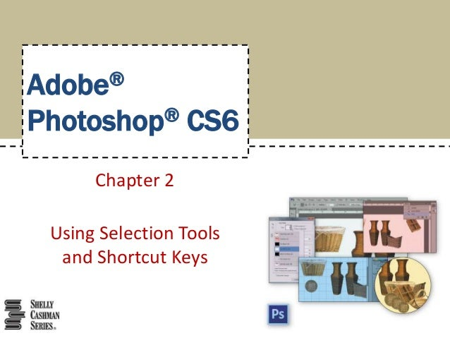 Adobe®  Photoshop® CS6  Chapter 2  Using Selection Tools  and Shortcut Keys