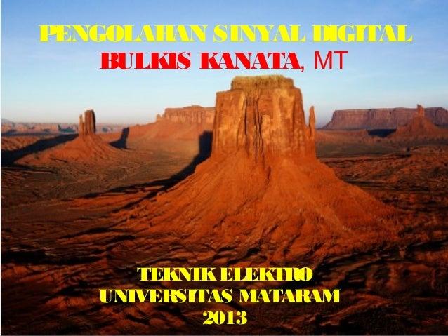 PENGOLAHAN SINYAL DIGITAL    BULKIS KANATA, MT       TEKNIK ELEKTRO    UNIVERSITAS MATARAM             2013