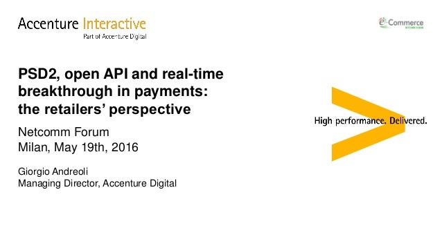 Netcomm Forum Milan, May 19th, 2016 Giorgio Andreoli Managing Director, Accenture Digital PSD2, open API and real-time bre...