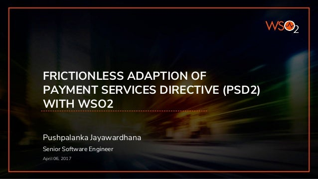 FRICTIONLESS ADAPTION OF PAYMENT SERVICES DIRECTIVE (PSD2) WITH WSO2 Pushpalanka Jayawardhana Senior Software Engineer Apr...