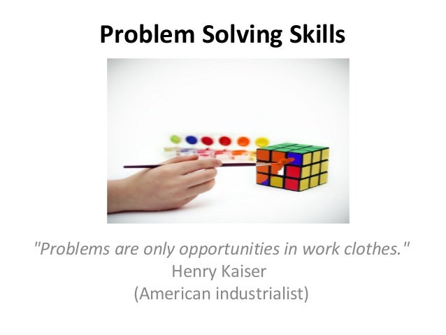 "Problem Solving Skills ""Problems are only opportunities in work clothes."" Henry Kaiser (American industrialist)"