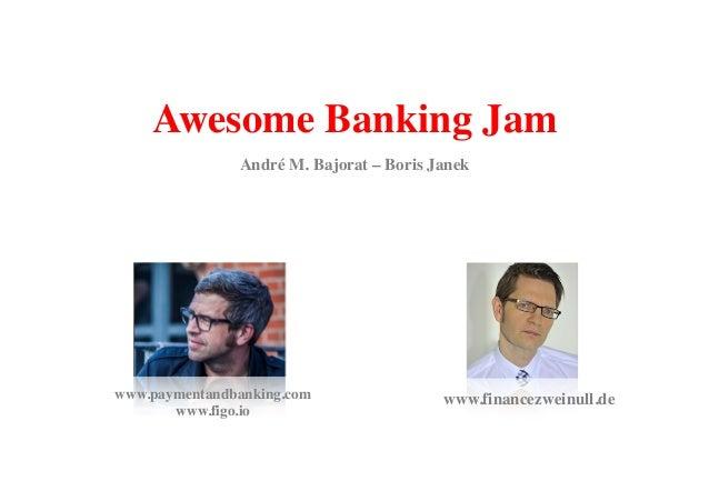 Awesome Banking Jam  André M. Bajorat – Boris Janek  www.paymentandbanking.com www.financezweinull.de  www.figo.io