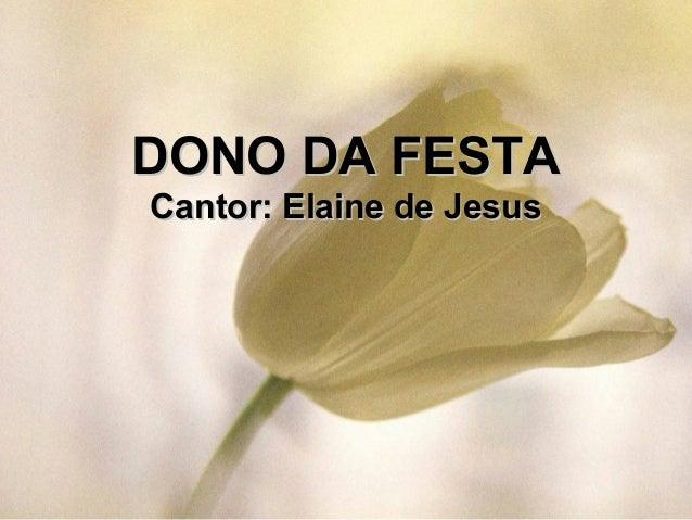 DONO DA FESTADONO DA FESTA Cantor: Elaine de JesusCantor: Elaine de Jesus