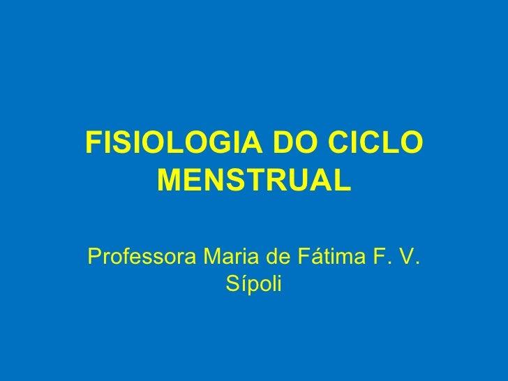 FISIOLOGIA DO CICLO MENSTRUAL Professora Maria de Fátima F. V. Sípoli