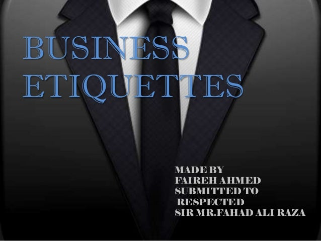 BUSINESSETIQUETTES      MADE BY      FAIREH AHMED      SUBMITTED TO      RESPECTED      SIR MR.FAHAD ALI RAZA