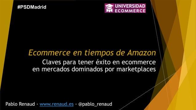 Ecommerce en tiempos de Amazon Claves para tener éxito en ecommerce en mercados dominados por marketplaces Pablo Renaud · ...