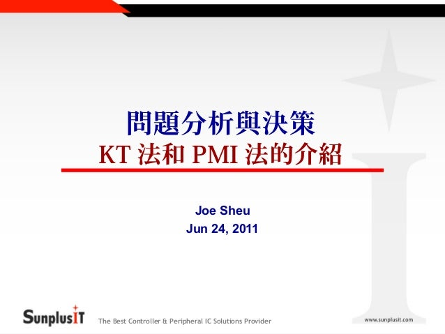 問題分析與決策  KT 法和 PMI 法的介紹 Joe Sheu Jun 24, 2011  The Best Controller & Peripheral IC Solutions Provider