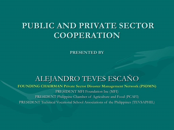 PUBLIC AND PRIVATE SECTOR COOPERATION PRESENTED BY ALEJANDRO TEVES ESCAÑO FOUNDING CHAIRMAN Private Sector Disaster Mana...