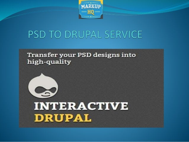PSD TO DRUPAL SERVICE Markuphq team deliver 100% hand-coded, W3C validated, cross-browser compatible and pixel- perfect PS...