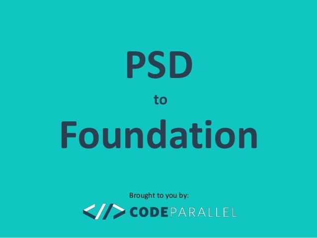 PSD  to  Foundation  Brought to you by: