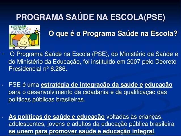 PROGRAMA SAÚDE NA ESCOLA(PSE) O que é o Programa Saúde na Escola? - O Programa Saúde na Escola (PSE), do Ministério da Saú...