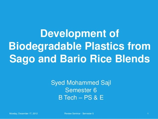 Development ofBiodegradable Plastics fromSago and Bario Rice Blends                            Syed Mohammed Sajl         ...