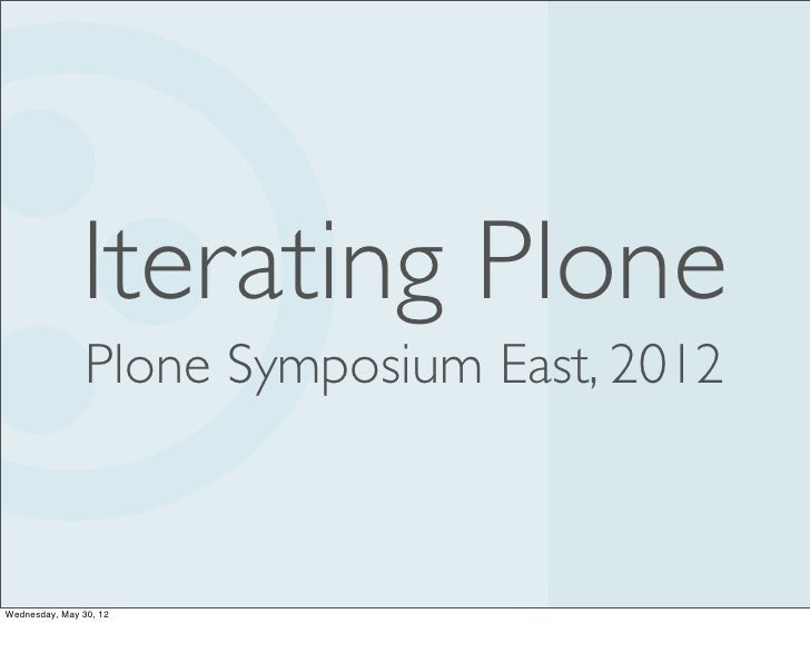 Iterating Plone                Plone Symposium East, 2012Wednesday, May 30, 12