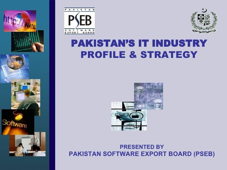 PRESENTED BY PAKISTAN SOFTWARE EXPORT BOARD (PSEB) PAKISTAN'S IT INDUSTRY PROFILE & STRATEGY