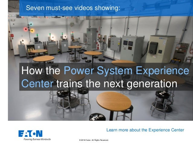© 2018 Eaton. All Rights Reserved.. How the Power System Experience Center trains the next generation Seven must-see video...