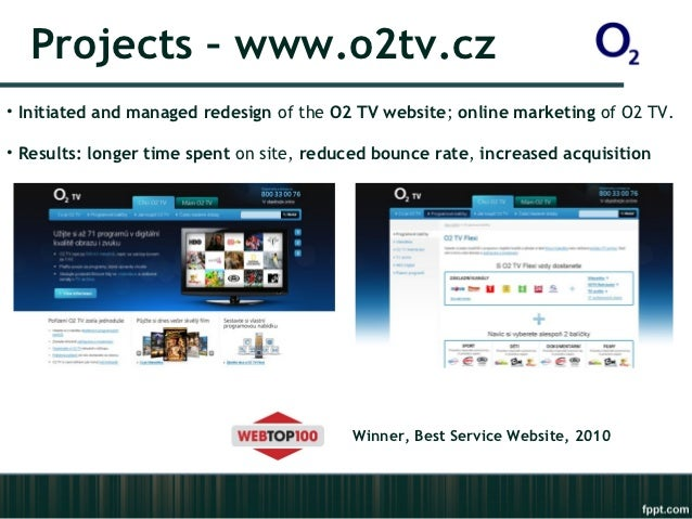 Projects – www.o2tv.cz• Initiated and managed redesign of the O2 TV website; online marketing of O2 TV.• Results: longer t...