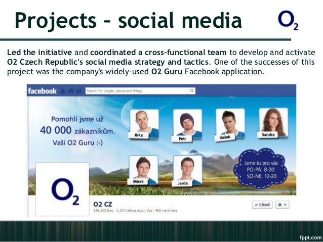 Projects – social mediaLed the initiative and coordinated a cross-functional team to develop and activateO2 Czech Republic...
