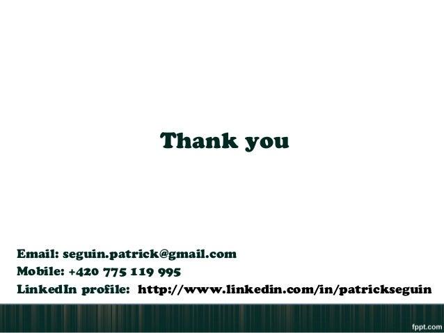 Thank youEmail: seguin.patrick@gmail.comMobile: +420 775 119 995LinkedIn profile: http://www.linkedin.com/in/patrickseguin
